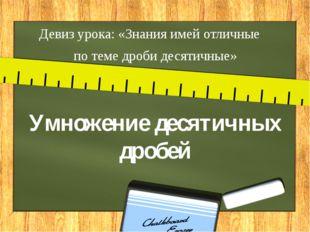 Умножение десятичных дробей Девиз урока: «Знания имей отличные  по теме дро