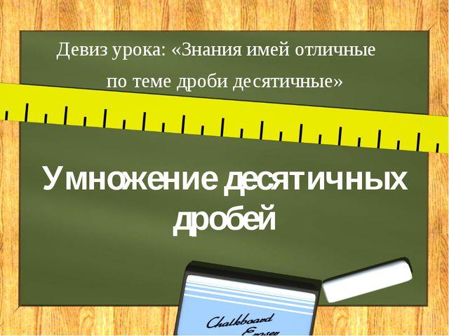 Умножение десятичных дробей Девиз урока: «Знания имей отличные  по теме дро...
