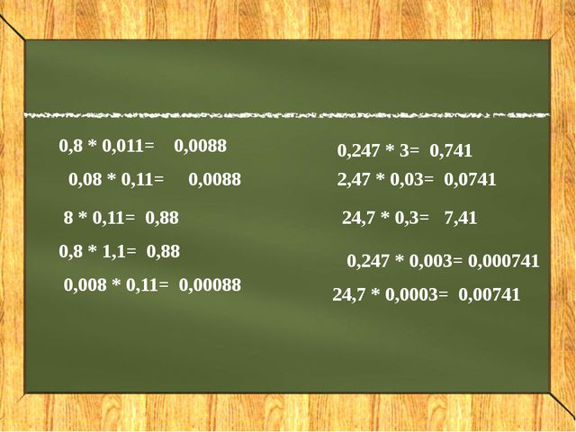 0,8 * 0,011= 0,0088 0,08 * 0,11= 0,0088 8 * 0,11= 0,88 0,8 * 1,1= 0,88 0,008...