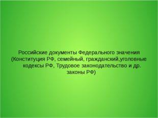 Российские документы Федерального значения (Конституция РФ, семейный, граждан