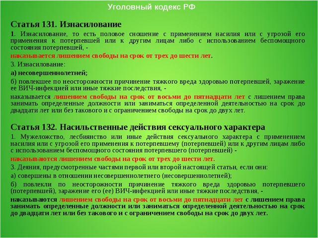Уголовный кодекс РФ Статья 131. Изнасилование 1. Изнасилование, то есть полов...