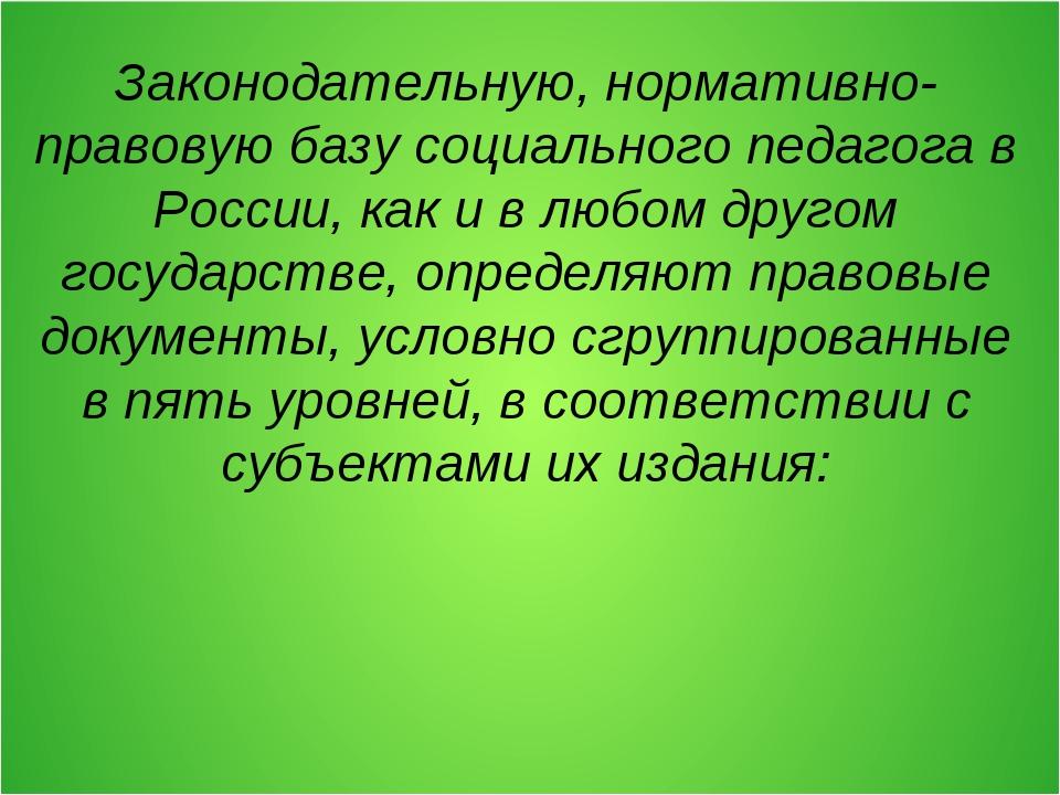 Законодательную, нормативно-правовую базу социального педагога в России, как...