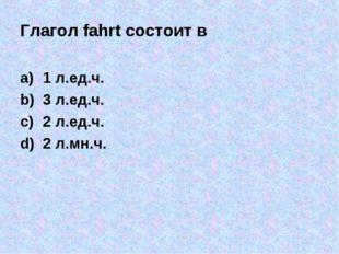 Глагол fahrt состоит в 1 л.ед.ч. 3 л.ед.ч. 2 л.ед.ч. 2 л.мн.ч.