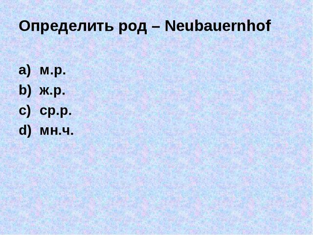 Определить род – Neubauernhof м.р. ж.р. ср.р. мн.ч.