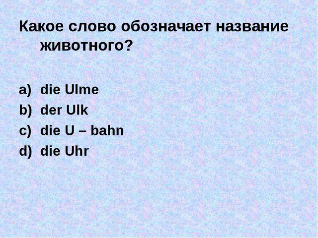 Какое слово обозначает название животного? die Ulme der Ulk die U – bahn die...