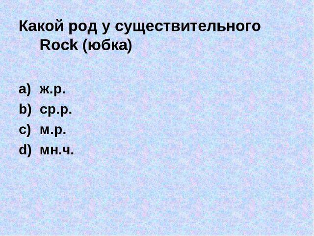 Какой род у существительного Rock (юбка) ж.р. ср.р. м.р. мн.ч.
