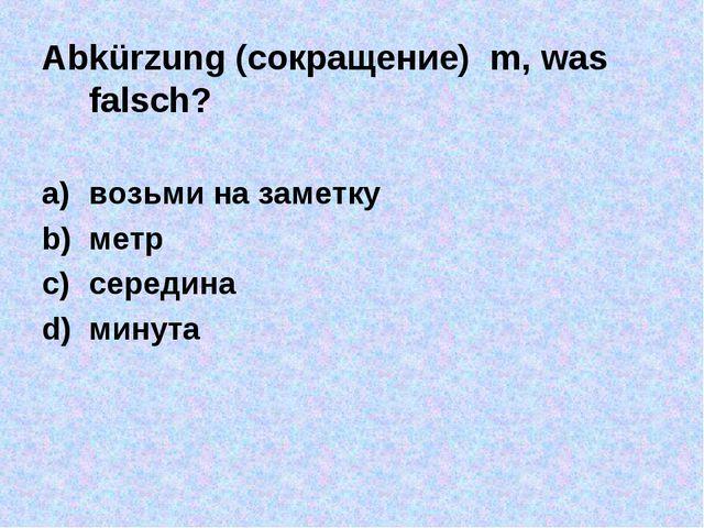 Abkürzung (сокращение) m, was falsch? возьми на заметку метр середина минута