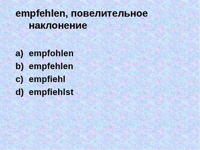 empfehlen, повелительное наклонение empfohlen empfehlen empfiehl empfiehlst