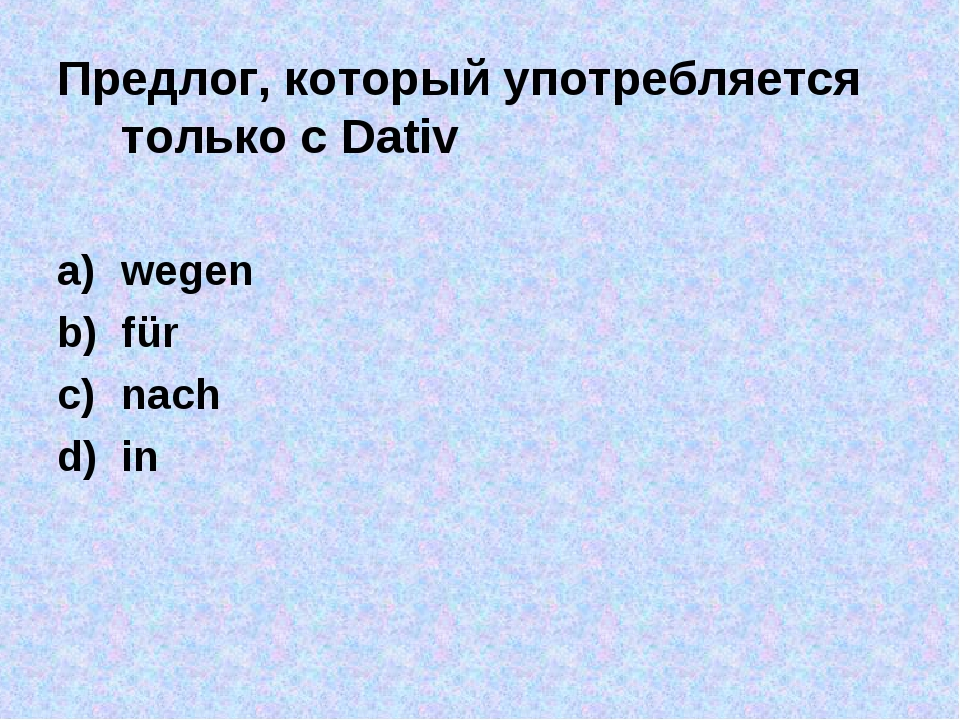 Предлог, который употребляется только с Dativ wegen für nach in