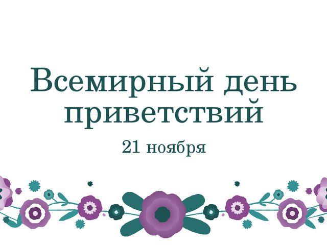 Всемирный день приветствий 21 ноября