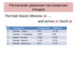 Расписание движения пассажирских поездов The train leaves Moscow at …. and ar