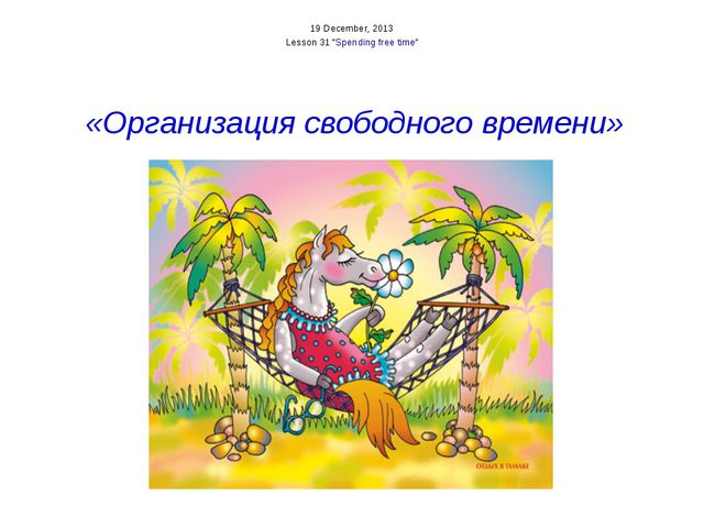 "19 December, 2013 Lesson 31 ""Spending free time"" «Организация свободного вре..."
