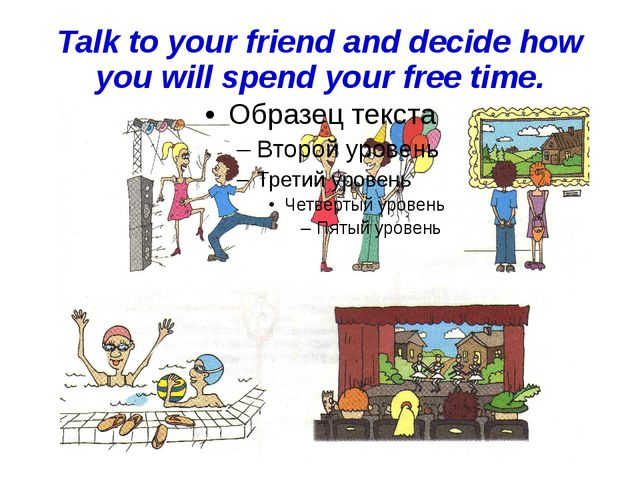 Talk to your friend and decide how you will spend your free time.
