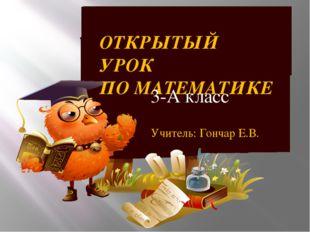 ОТКРЫТЫЙ УРОК ПО МАТЕМАТИКЕ 3-А класс Учитель: Гончар Е.В.