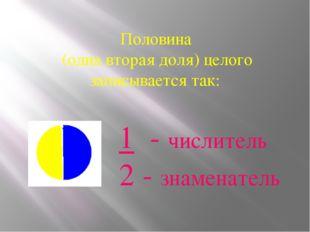 Половина (одна вторая доля) целого записывается так: 1 - числитель 2 - знаме