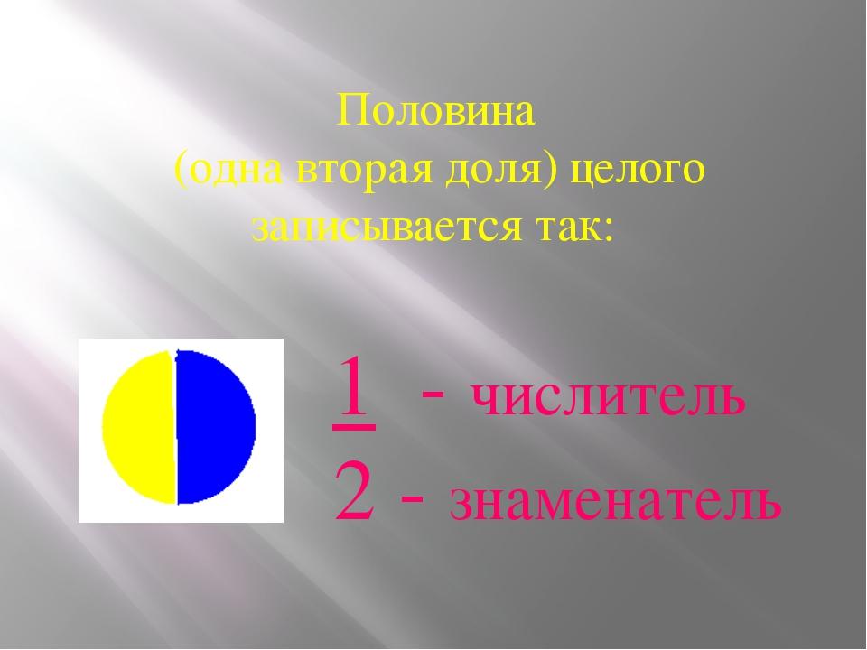 Половина (одна вторая доля) целого записывается так: 1 - числитель 2 - знаме...