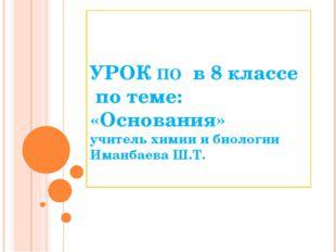 УРОК ПО в 8 классе по теме: «Основания» учитель химии и биологии Иманбаева Ш
