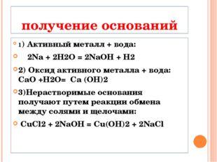 получение оснований 1) Активный металл + вода: 2Na + 2H2O = 2NaOH + H2 2) Окс