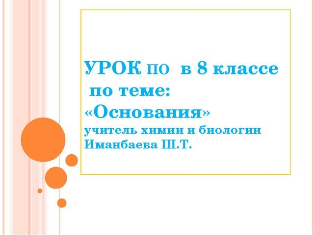 УРОК ПО в 8 классе по теме: «Основания» учитель химии и биологии Иманбаева Ш...