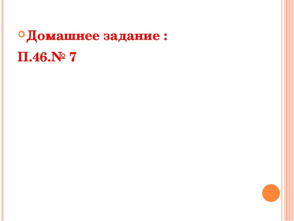 Домашнее задание : П.46.№ 7