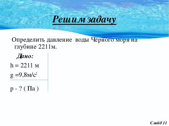 Решим задачу Определить давление воды Чёрного моря на глубине 2211м. Дано: h...