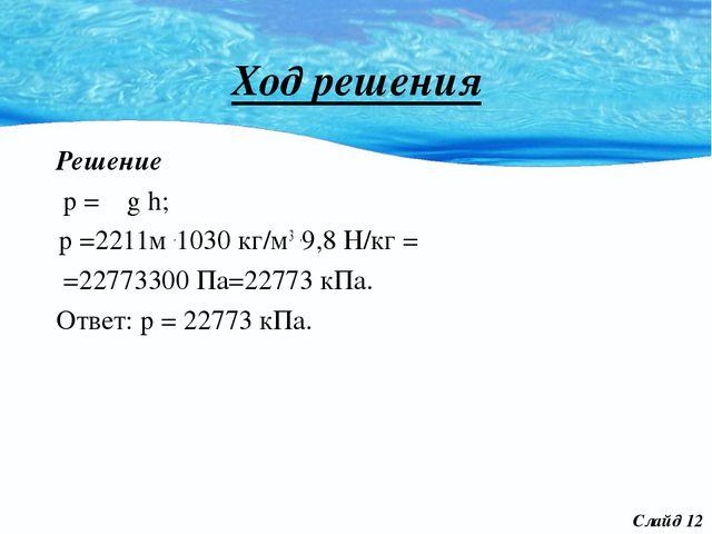 Ход решения Решение р = ρ g h; р =2211м .1030 кг/м3 .9,8 Н/кг = =22773300 Па=...