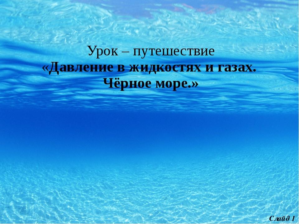 Урок – путешествие «Давление в жидкостях и газах. Чёрное море.» Слайд 1