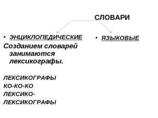 СЛОВАРИ ЭНЦИКЛОПЕДИЧЕСКИЕ Созданием словарей занимаются лексикографы. ЛЕКСИК