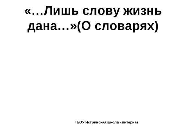 «…Лишь слову жизнь дана…»(О словарях) ГБОУ Истринская школа - интернат