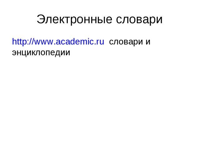 Электронные словари http://www.academic.ru словари и энциклопедии