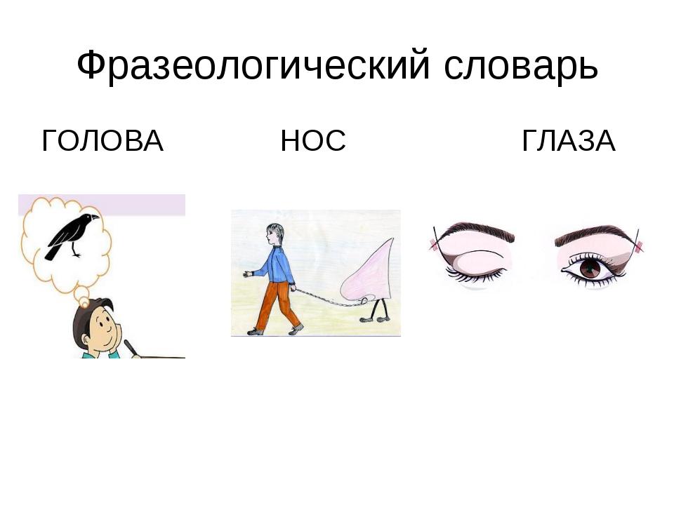 Фразеологический словарь ГОЛОВА НОС ГЛАЗА