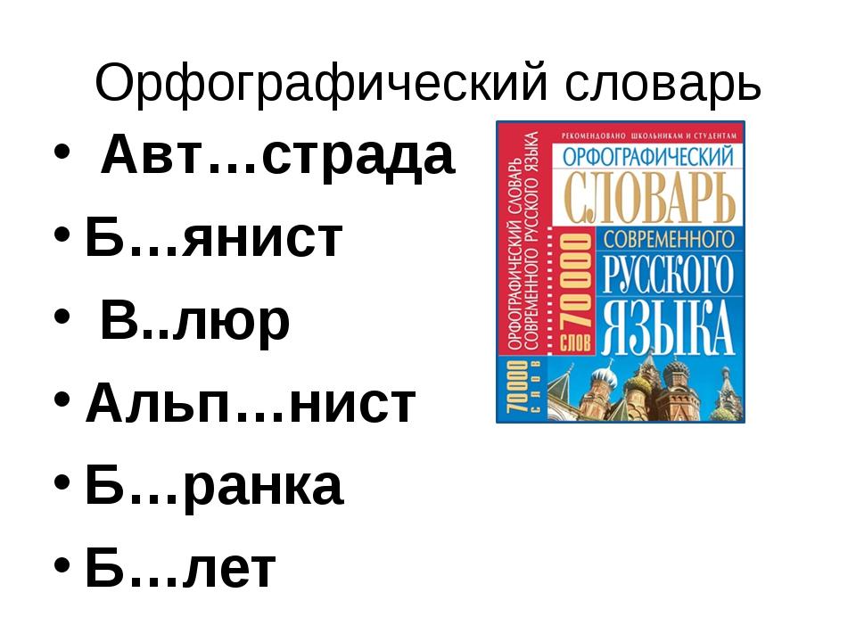 Орфографический словарь Авт…страда Б…янист В..люр Альп…нист Б…ранка Б…лет