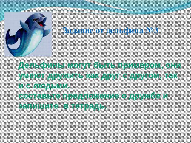 Дельфины могут быть примером, они умеют дружить как друг с другом, так и с лю...