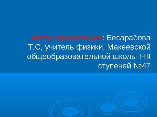 Автор презентации: Бесарабова Т.С, учитель физики, Макеевской общеобразовател...