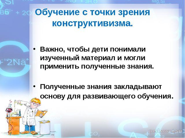 Обучение с точки зрения конструктивизма. Важно, чтобы дети понимали изученный...