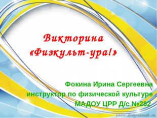 Фокина Ирина Сергеевна инструктор по физической культуре МАДОУ ЦРР Д/с №282 В