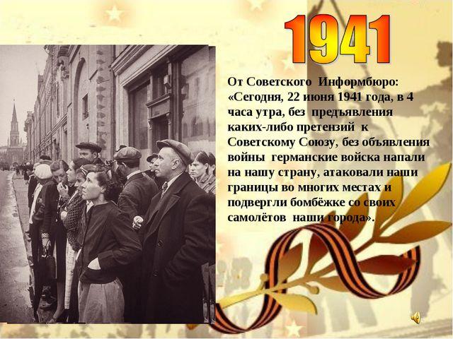 От Советского Информбюро: «Сегодня, 22 июня 1941 года, в 4 часа утра, без пре...
