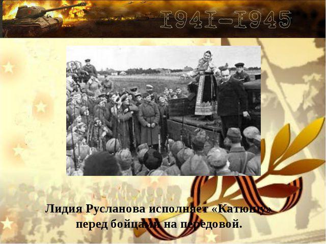 Лидия Русланова исполняет «Катюшу» перед бойцами на передовой.