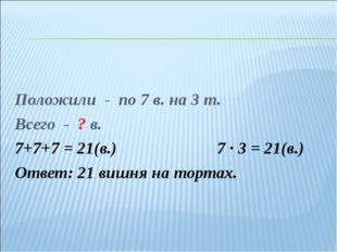 Положили - по 7 в. на 3 т. Всего - ? в. 7+7+7 = 21(в.)7 ∙ 3 = 21(в.) Ответ
