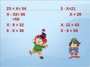 23 + Х= 543 ∙ Х=21 Х - 33= 65Х + 29 =50 Х ∙ 8 = 32Х- 12 = 63 6