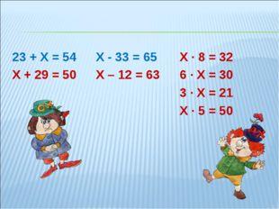 23 + Х = 54Х - 33 = 65Х ∙ 8 = 32 Х + 29 = 50Х – 12 = 63 6 ∙ Х = 30