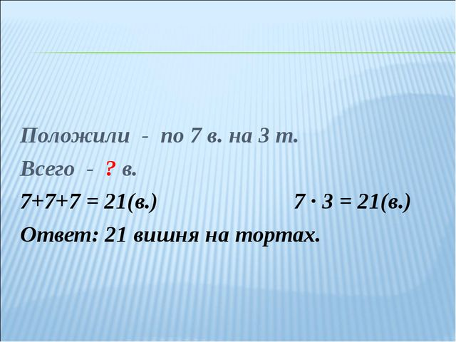Положили - по 7 в. на 3 т. Всего - ? в. 7+7+7 = 21(в.)7 ∙ 3 = 21(в.) Ответ...