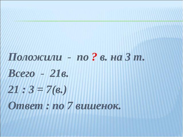 Положили - по ? в. на 3 т. Всего - 21в. 21 : 3 = 7(в.) Ответ : по 7 вишенок.