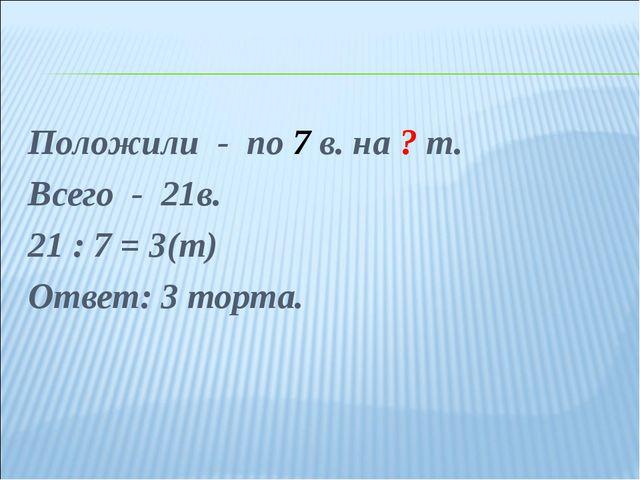 Положили - по 7 в. на ? т. Всего - 21в. 21 : 7 = 3(т) Ответ: 3 торта.