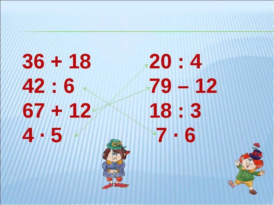 36 + 1820 : 4 42 : 679 – 12 67 + 1218 : 3 4 ∙ 5 7 ∙ 6