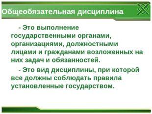 Общеобязательная дисциплина - Это выполнение государственными органами, орган