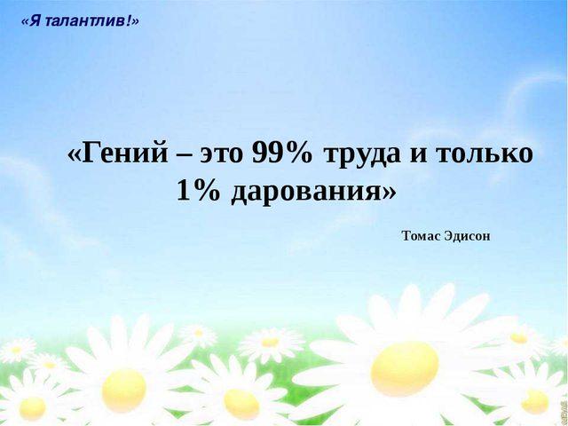 «Гений – это 99% труда и только 1% дарования» «Я талантлив!» Томас Эдисон
