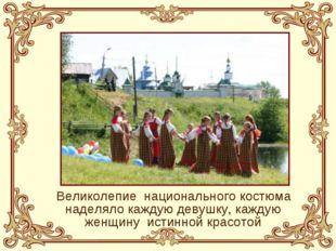 Великолепие национального костюма наделяло каждую девушку, каждую женщину и