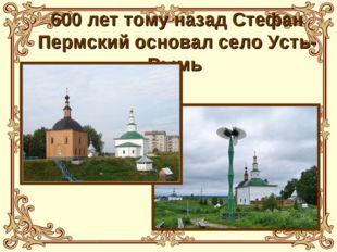 600 лет тому назад Стефан Пермский основал село Усть-Вымь