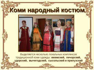 Коми народный костюм Выделяется несколько локальных комплексов традиционной к